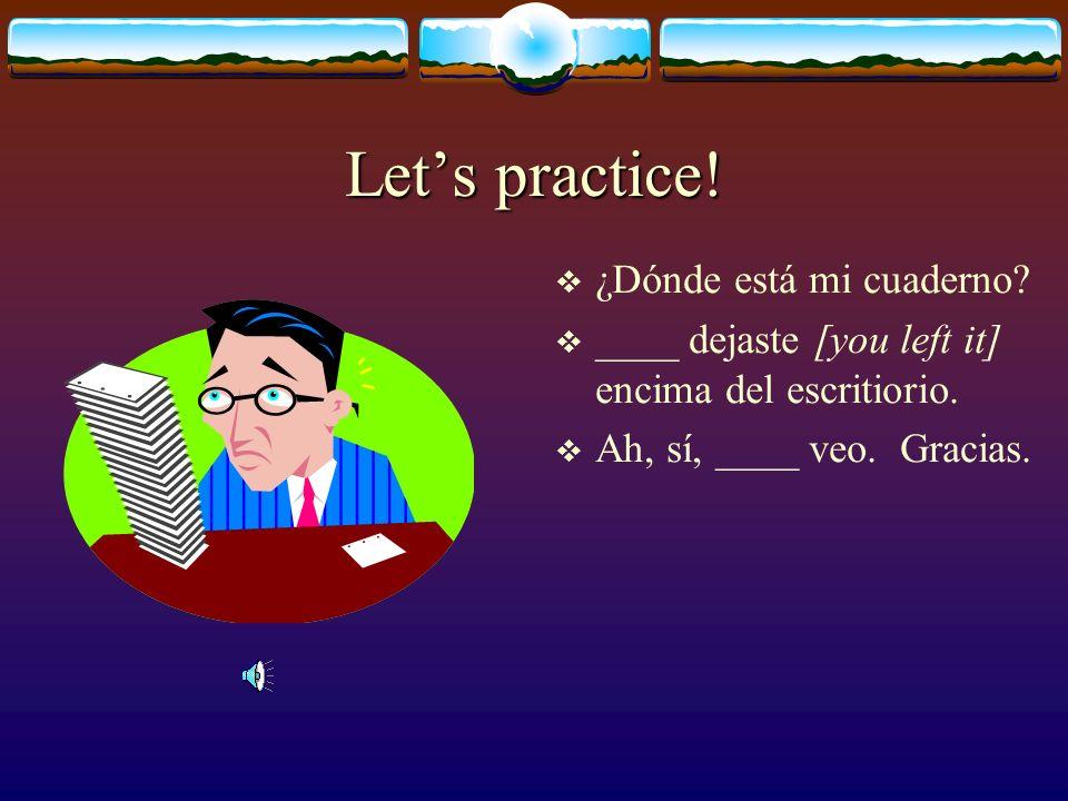 Lets practice.¿Dónde está mi cuaderno. ____ dejaste [you left it] encima del escritiorio.