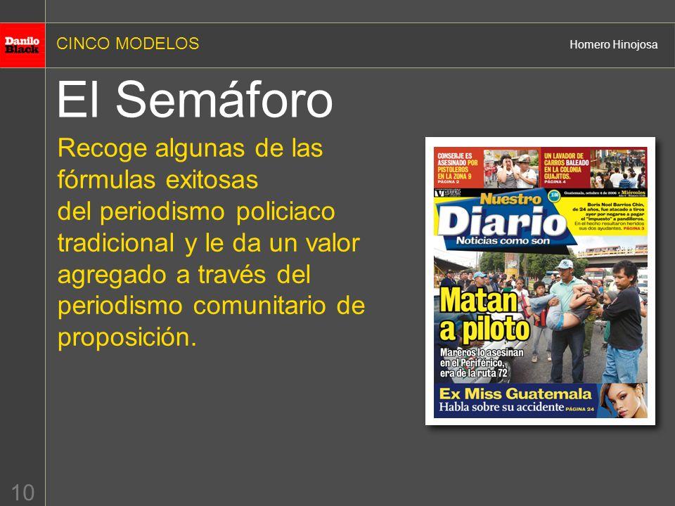 CINCO MODELOS Homero Hinojosa 10 El Semáforo Recoge algunas de las fórmulas exitosas del periodismo policiaco tradicional y le da un valor agregado a través del periodismo comunitario de proposición.