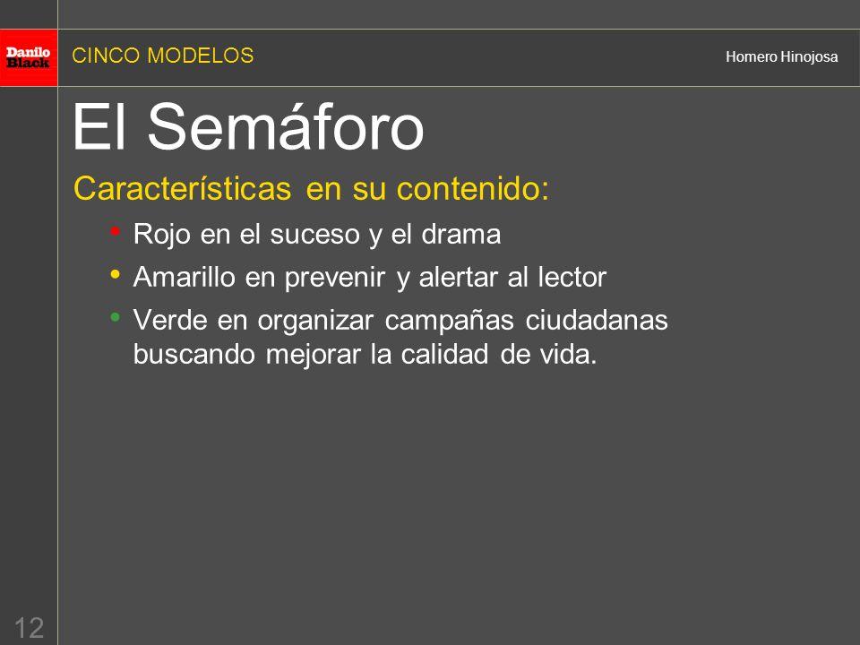 CINCO MODELOS Homero Hinojosa 12 El Semáforo Características en su contenido: Rojo en el suceso y el drama Amarillo en prevenir y alertar al lector Ve