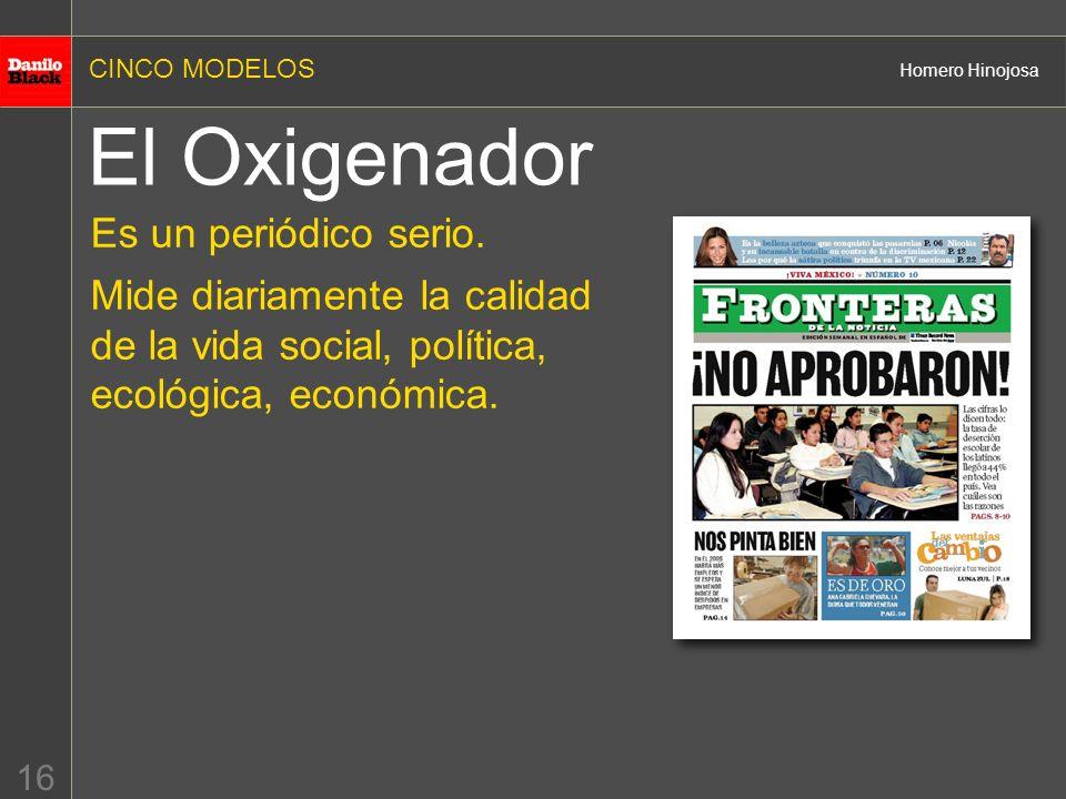 CINCO MODELOS Homero Hinojosa 16 El Oxigenador Es un periódico serio. Mide diariamente la calidad de la vida social, política, ecológica, económica.