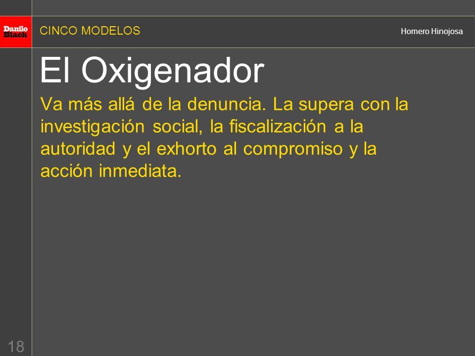 CINCO MODELOS Homero Hinojosa 18 El Oxigenador Va más allá de la denuncia. La supera con la investigación social, la fiscalización a la autoridad y el