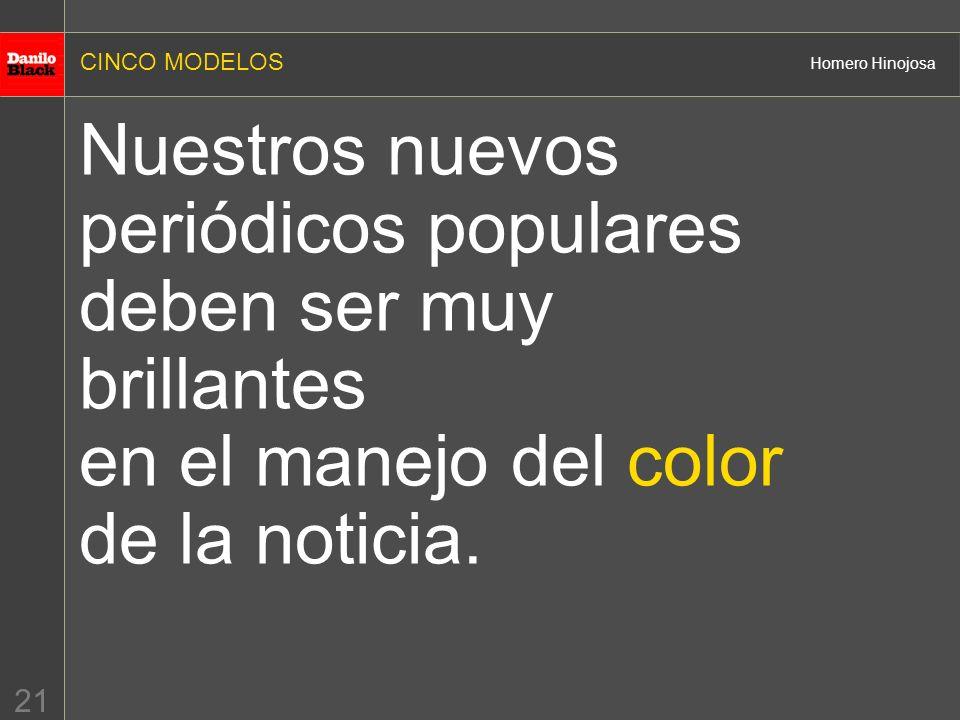 CINCO MODELOS Homero Hinojosa 21 Nuestros nuevos periódicos populares deben ser muy brillantes en el manejo del color de la noticia.