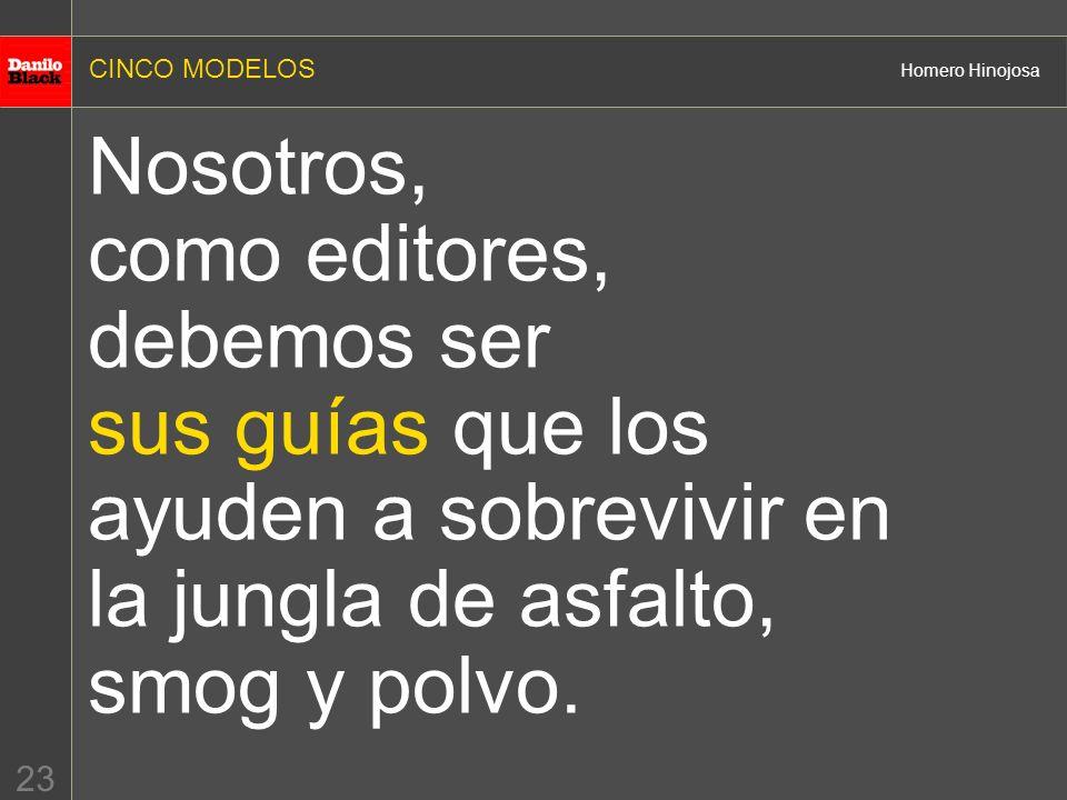 CINCO MODELOS Homero Hinojosa 23 Nosotros, como editores, debemos ser sus guías que los ayuden a sobrevivir en la jungla de asfalto, smog y polvo.