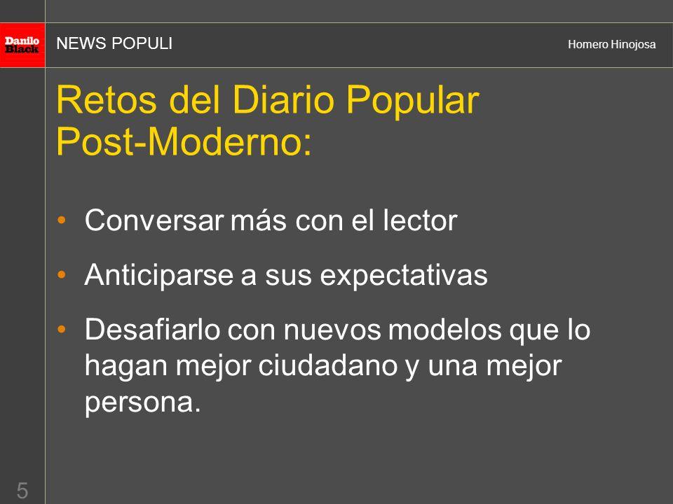 NEWS POPULI Homero Hinojosa 5 Retos del Diario Popular Post-Moderno: Conversar más con el lector Anticiparse a sus expectativas Desafiarlo con nuevos modelos que lo hagan mejor ciudadano y una mejor persona.