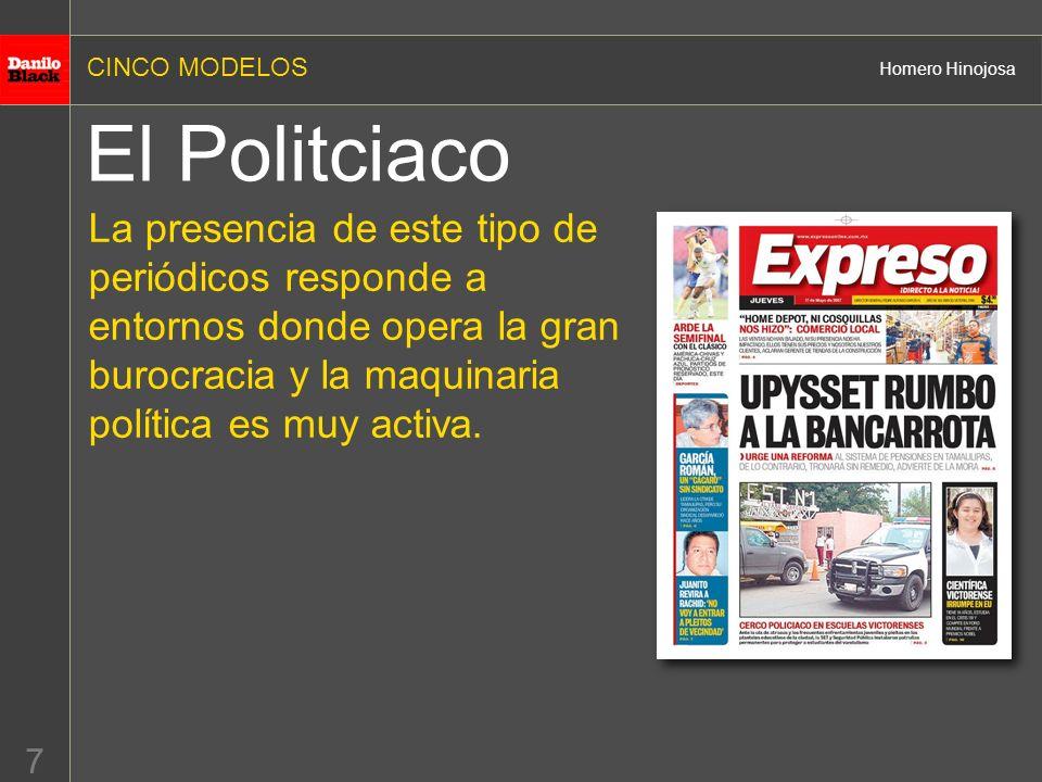 CINCO MODELOS Homero Hinojosa 7 El Politciaco La presencia de este tipo de periódicos responde a entornos donde opera la gran burocracia y la maquinaria política es muy activa.