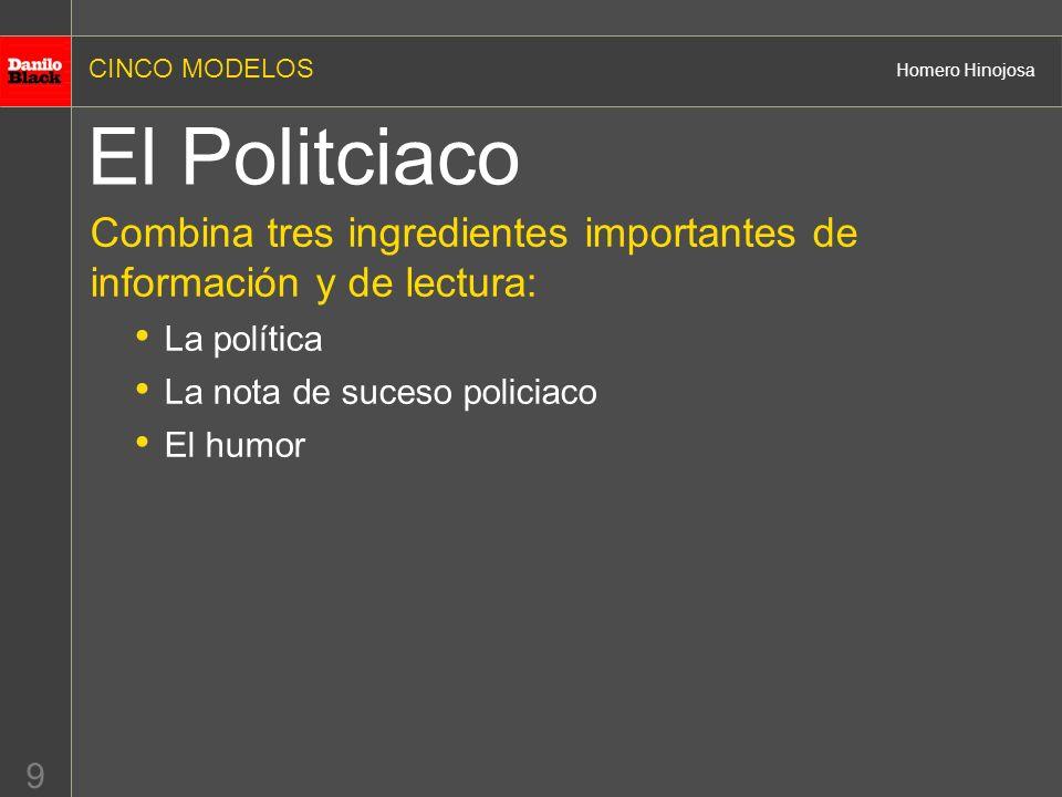 CINCO MODELOS Homero Hinojosa 9 El Politciaco Combina tres ingredientes importantes de información y de lectura: La política La nota de suceso policiaco El humor
