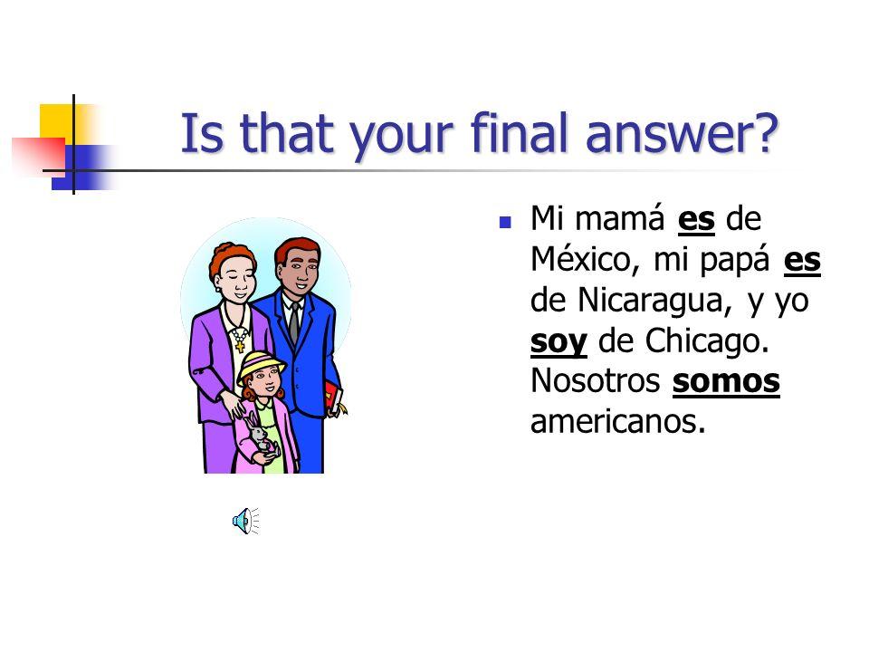 Im still hungry! Mi mamá _____ de México, mi papá ____ de Nicaragua, y yo _____ de Chicago. Nosotros _______ americanos.