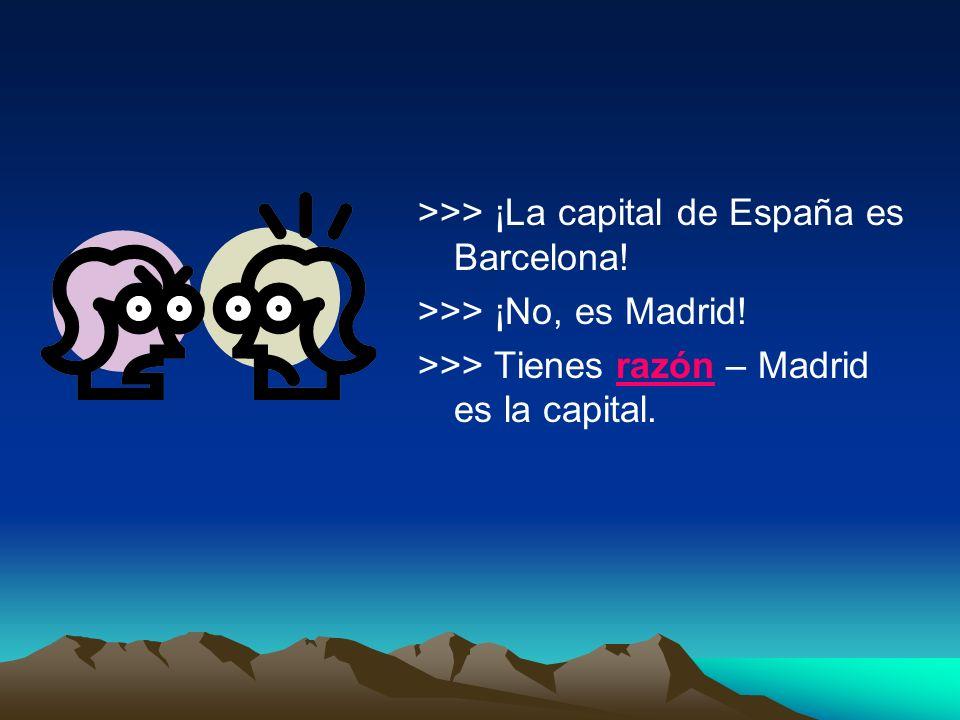 >>> ¡La capital de España es Barcelona! >>> ¡No, es Madrid! >>> Tienes razón – Madrid es la capital.