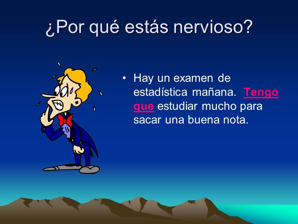¿Por qué estás nervioso? Hay un examen de estadística mañana. Tengo que estudiar mucho para sacar una buena nota.