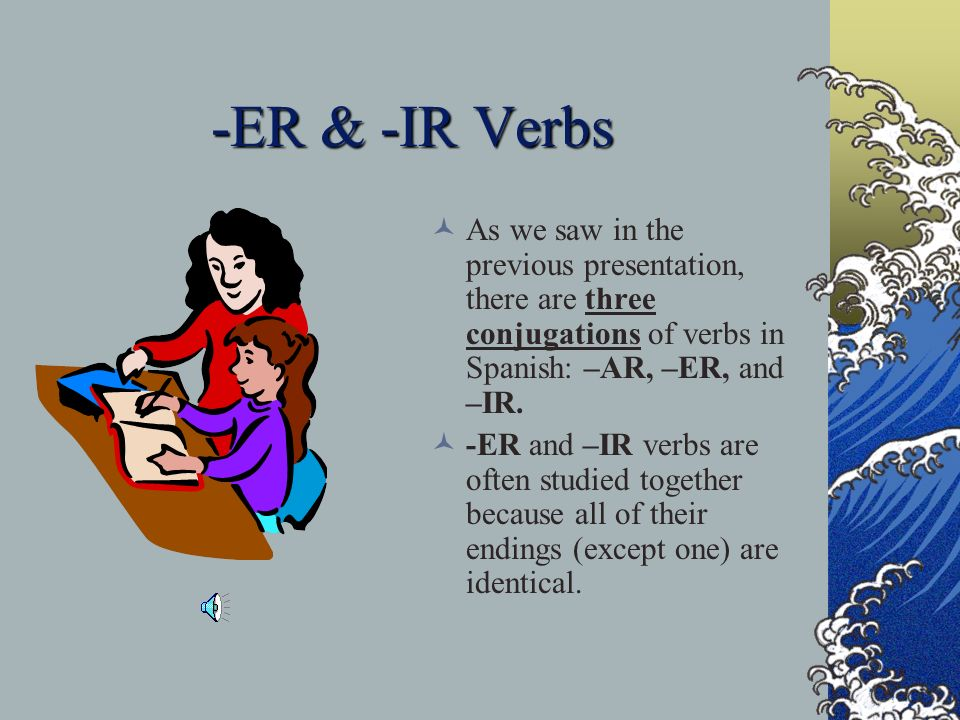 Regular Present Tense T o summarize, here are the endings for the three verb conjugations: - AR -ER -IR - o -o -o - as -es -es - a -e -e - amos –emos –imos - an -en -en