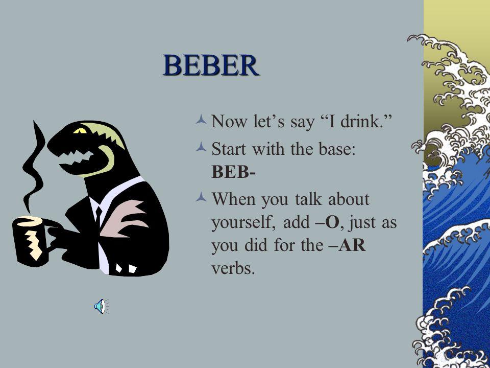BEBER Now lets say I drink.