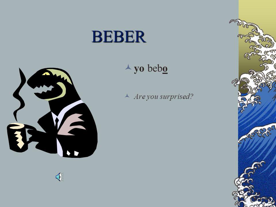 BEBER yo bebo Are you surprised?