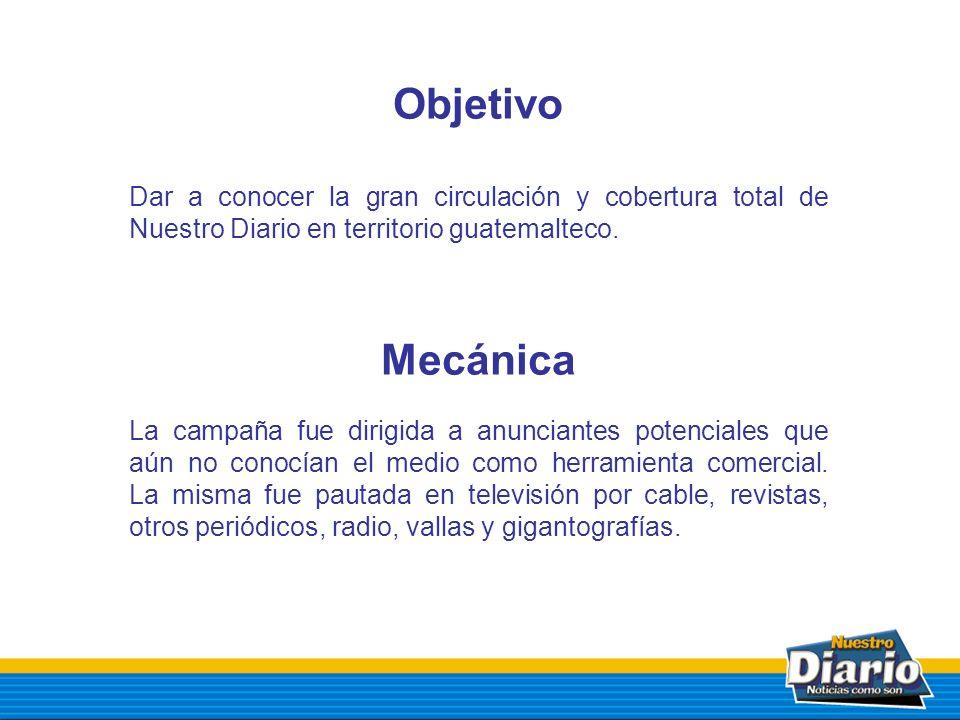 Objetivo Dar a conocer la gran circulación y cobertura total de Nuestro Diario en territorio guatemalteco. Mecánica La campaña fue dirigida a anuncian