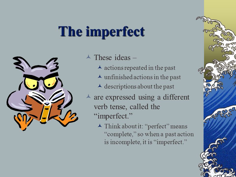 The imperfect These ideas – actions repeated in the past unfinished actions in the past descriptions about the past are expressed using a different verb tense, called the imperfect.