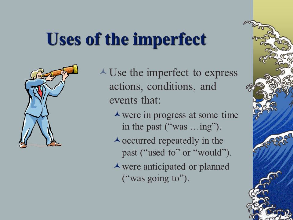 Uses of the imperfect Use the imperfect to express actions, conditions, and events that: were in progress at some time in the past (was …ing).