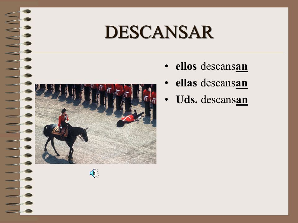 DESCANSAR When the subject is ellos, ellas, or ustedes (more than one person, but the speaker is not part of the group), add –AN to the base.