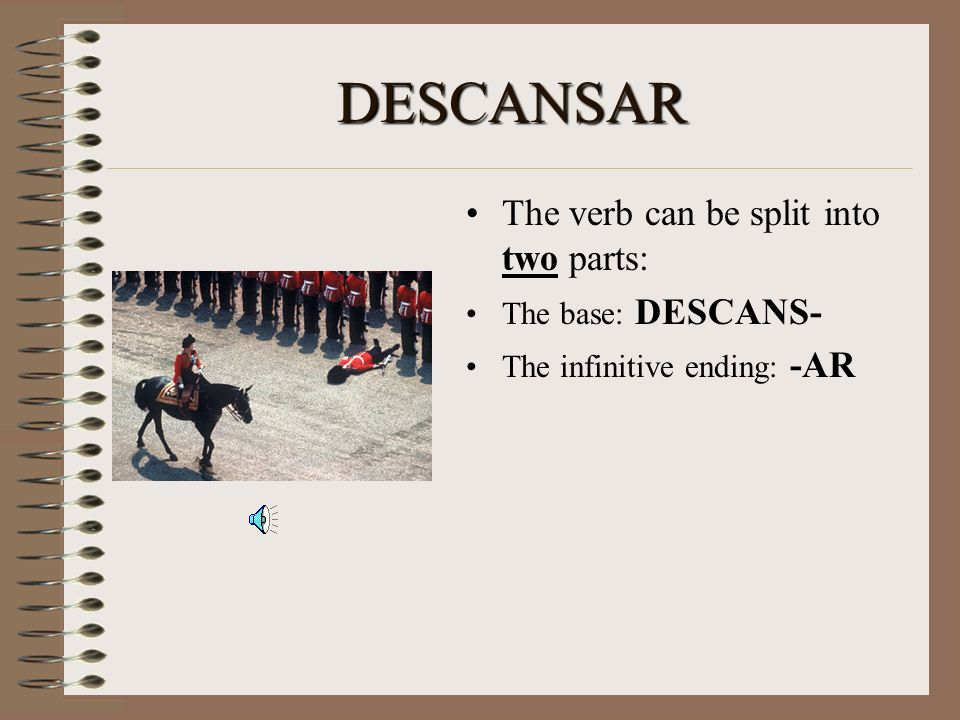 DESCANSAR The verb can be split into two parts: The base: DESCANS- The infinitive ending: -AR