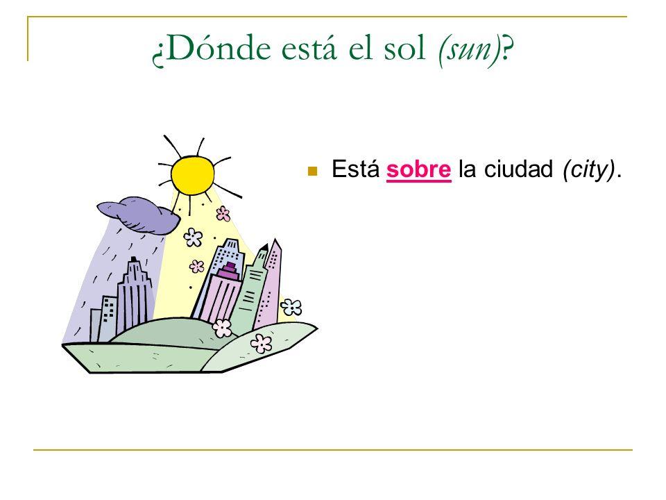 ¿Dónde está el sol (sun)? Está sobre la ciudad (city).