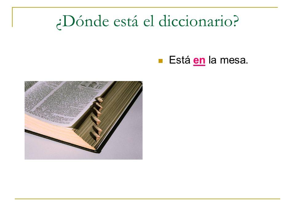¿Dónde está el diccionario? Está en la mesa.