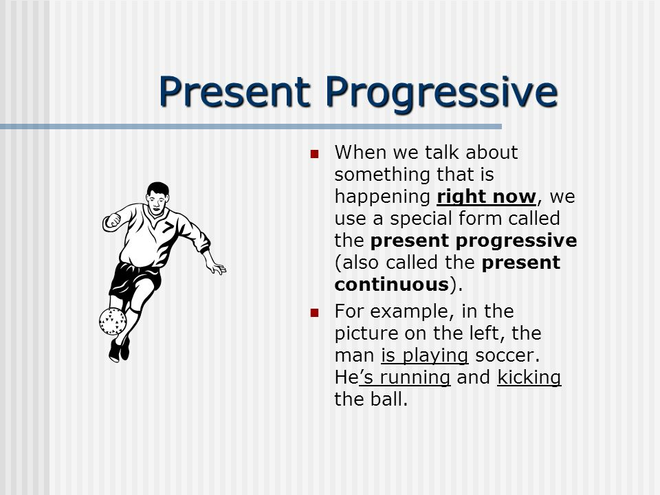 Present Progressive When we talk about something that is happening right now, we use a special form called the present progressive (also called the present continuous).