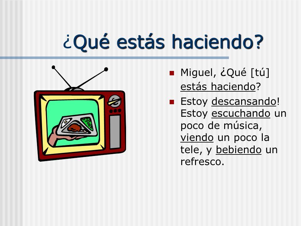Qué estás haciendo? Miguel, ¿Qué [tú] _______ (hacer)? ______ (descansar)! ______ (escuchar) un poco de música, _____ (ver) un poco la tele, y ______