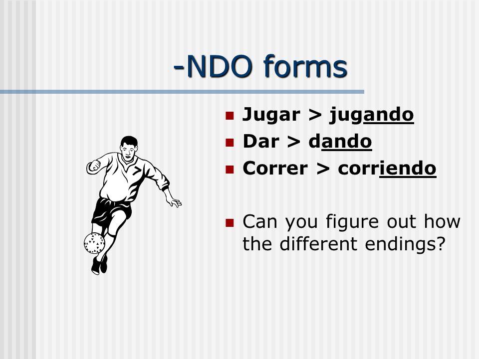 -NDO forms Jugar > jugando Dar > dando Correr > corriendo Can you figure out how the different endings?