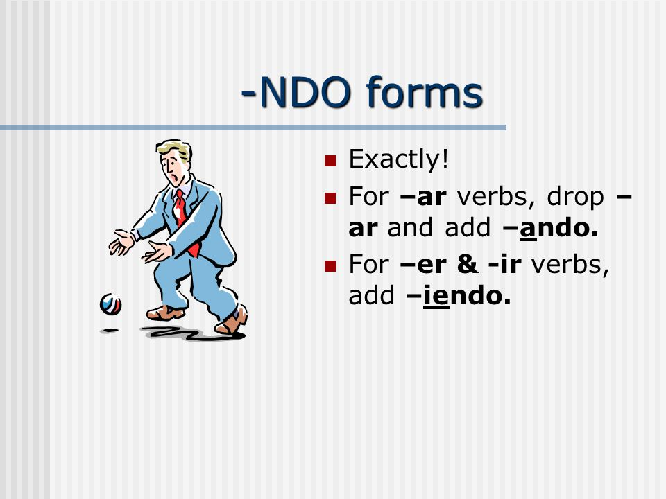 -NDO forms Exactly! For –ar verbs, drop – ar and add –ando. For –er & -ir verbs, add –iendo.