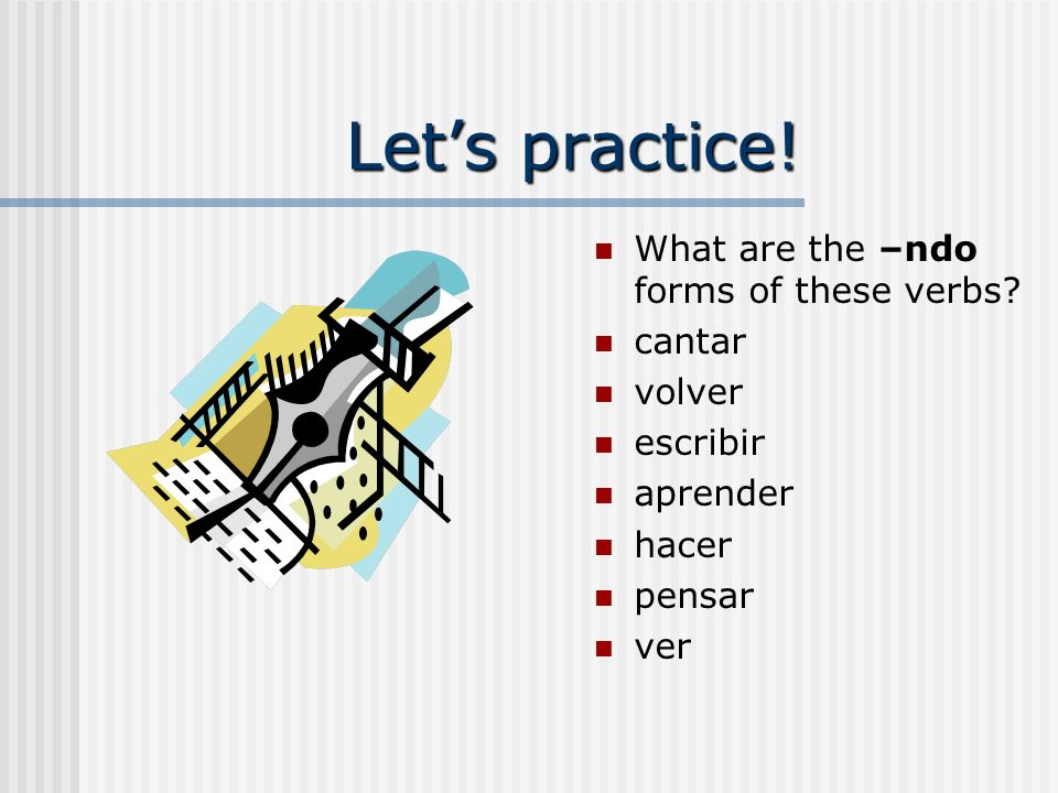 Lets practice.What are the –ndo forms of these verbs.