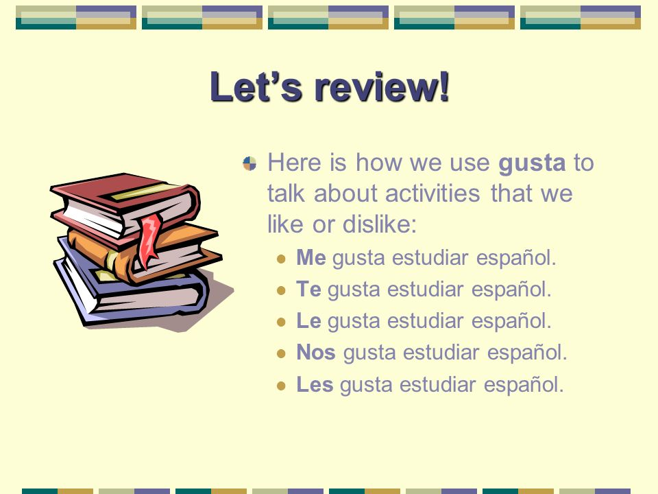 Gusta, again! Earlier in the course, we saw how to express likes and dislikes about activities, i.e., gusta + a verb. In this slide show, we are going