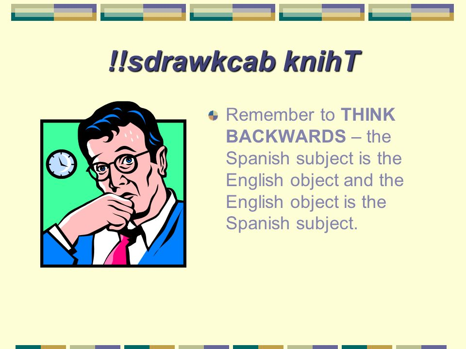 !!sdrawkcab knihT Remember to THINK BACKWARDS – the Spanish subject is the English object and the English object is the Spanish subject.
