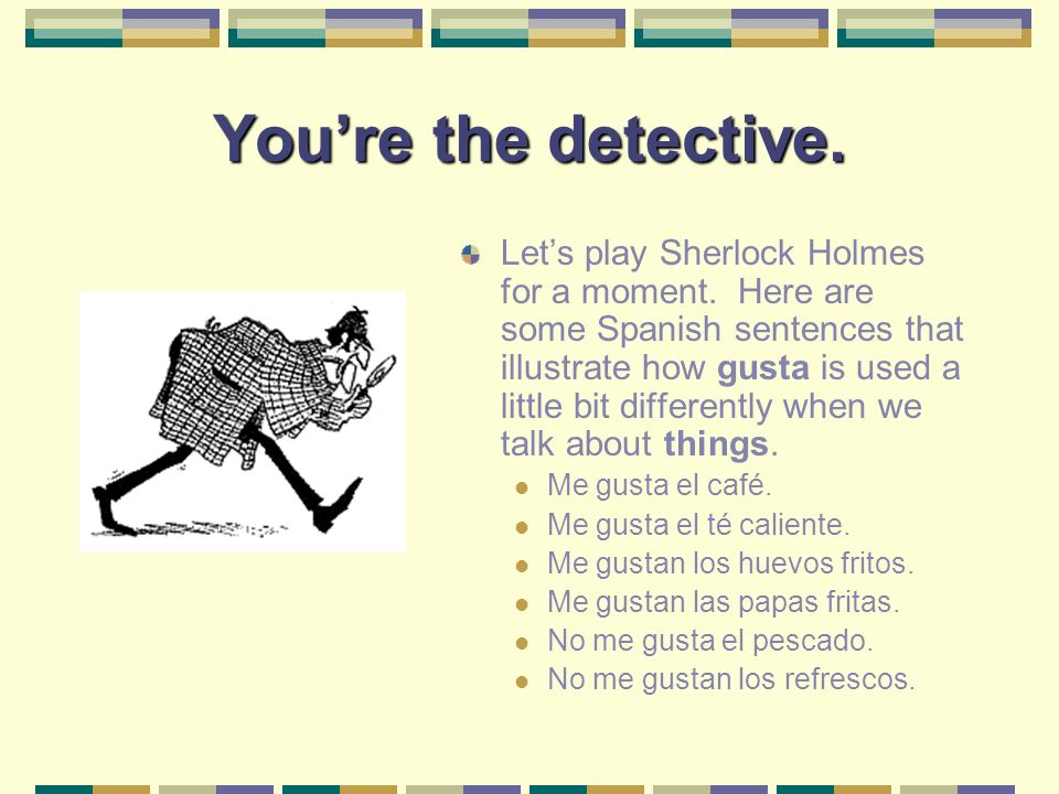 Youre the detective.Lets play Sherlock Holmes for a moment.