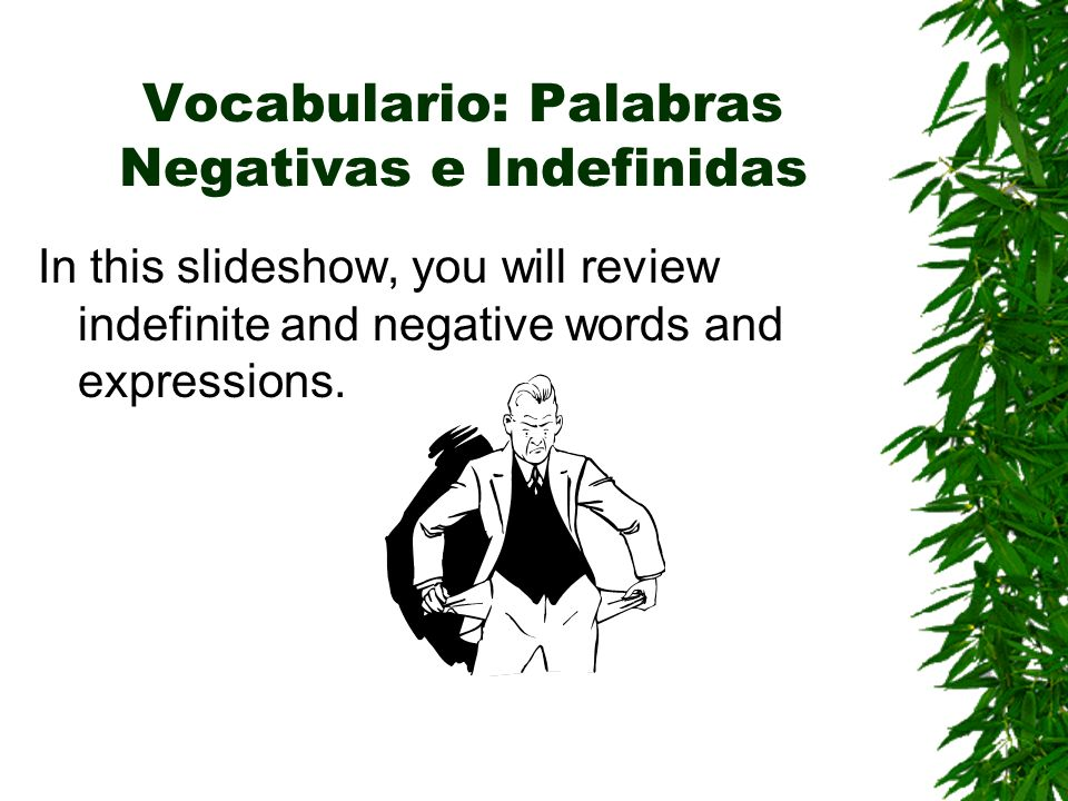 Vocabulario: Palabras Negativas e Indefinidas In this slideshow, you will review indefinite and negative words and expressions.