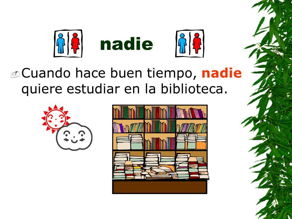 nadie Cuando hace buen tiempo, nadie quiere estudiar en la biblioteca.