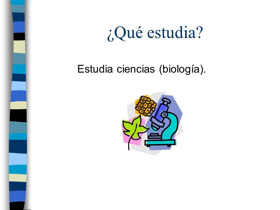 ¿Qué estudia? Estudia ciencias (biología).