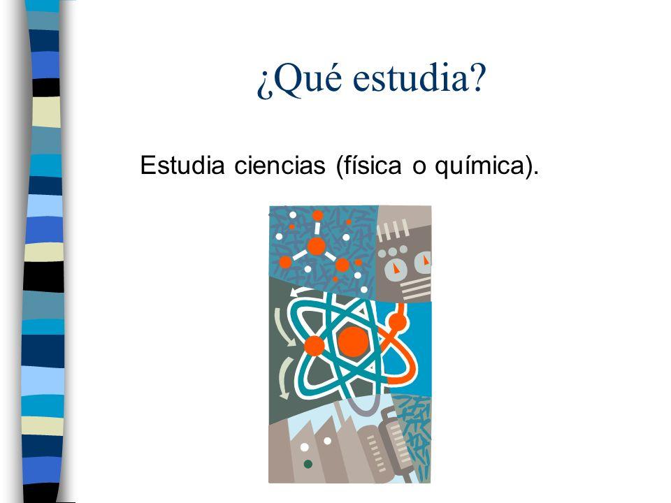 ¿Qué estudia? Estudia ciencias (física o química).