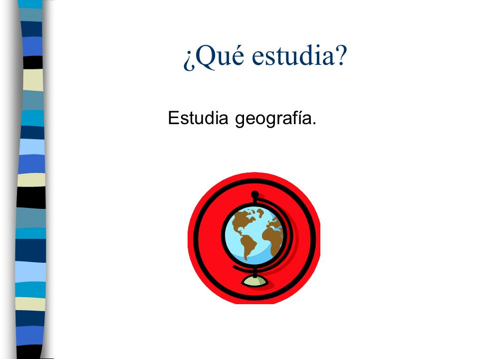 ¿Qué estudia? Estudia geografía.