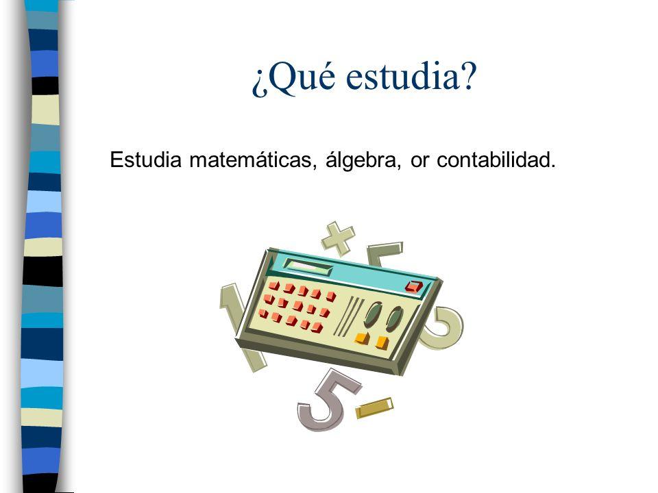 ¿Qué estudia? Estudia matemáticas, álgebra, or contabilidad.