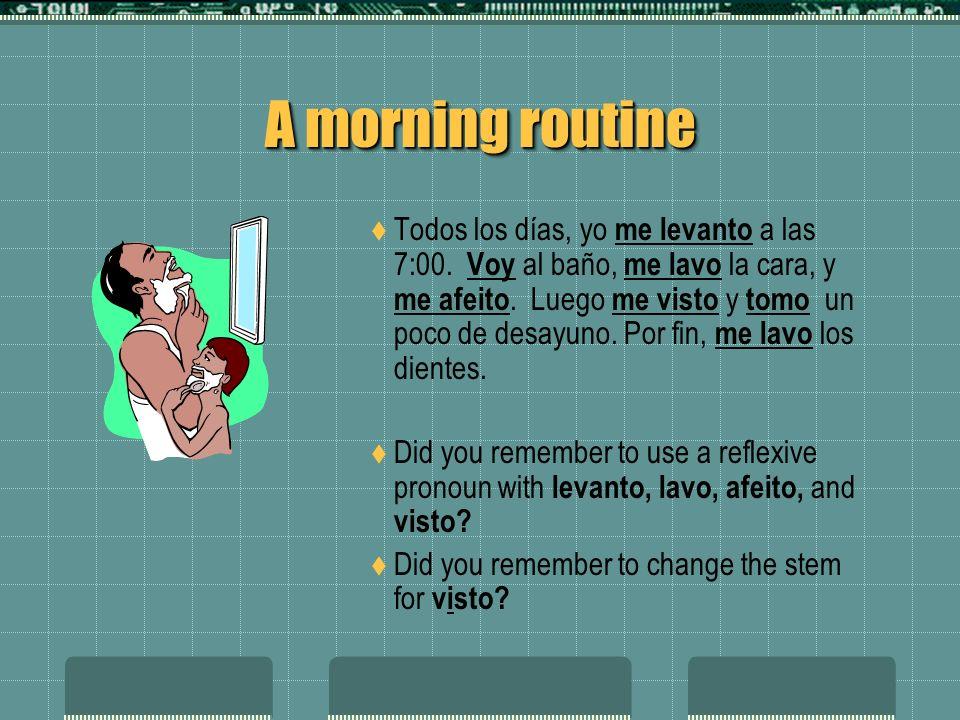 A morning routine Todos los días, yo ______ (levantarse) a las 7:00. ______ (ir) al baño, _______ (lavarse) la cara, y _______ (afeitarse). Luego ____