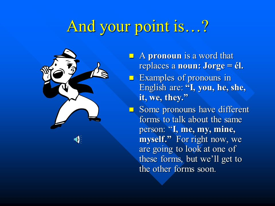 And your point is….A pronoun is a word that replaces a noun: Jorge = él.