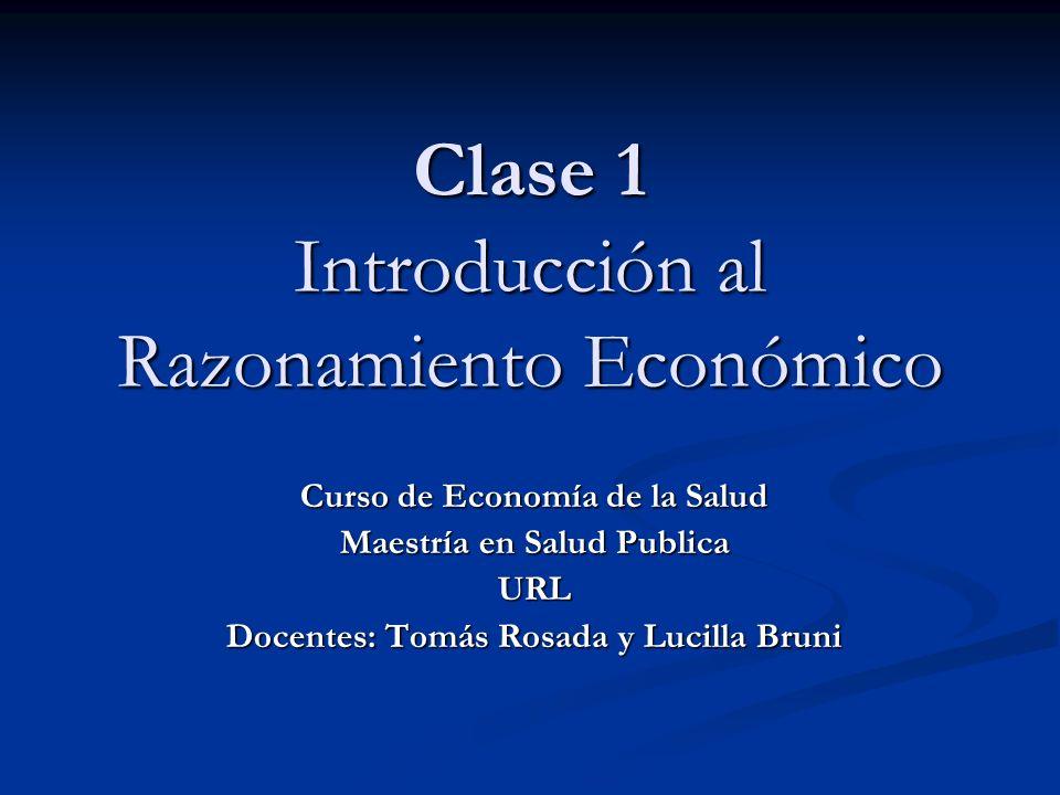 Clase 1 Introducción al Razonamiento Económico Curso de Economía de la Salud Maestría en Salud Publica URL Docentes: Tomás Rosada y Lucilla Bruni