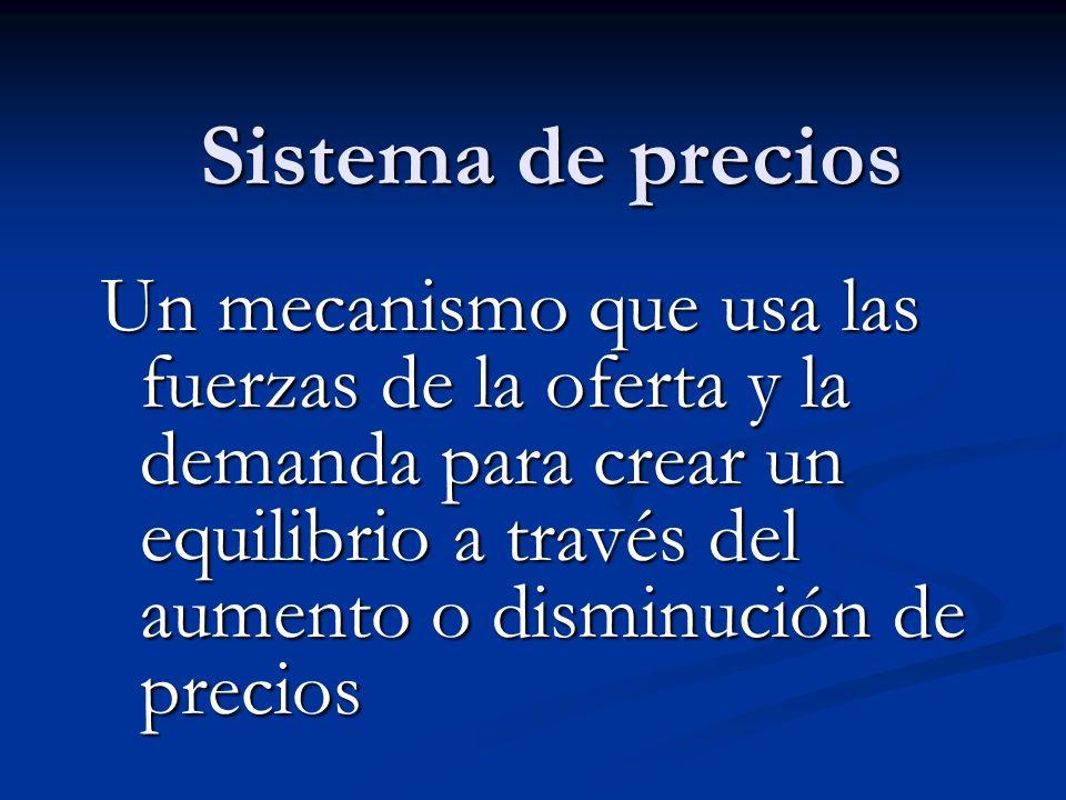 Sistema de precios Un mecanismo que usa las fuerzas de la oferta y la demanda para crear un equilibrio a través del aumento o disminución de precios