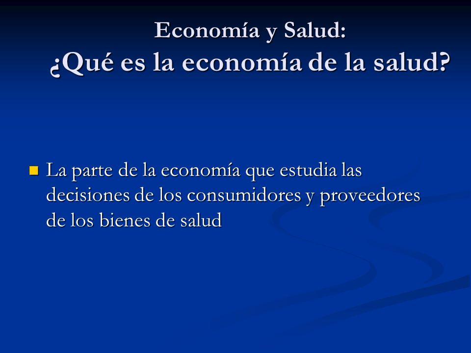 Economía y Salud: ¿Qué es la economía de la salud? La parte de la economía que estudia las decisiones de los consumidores y proveedores de los bienes