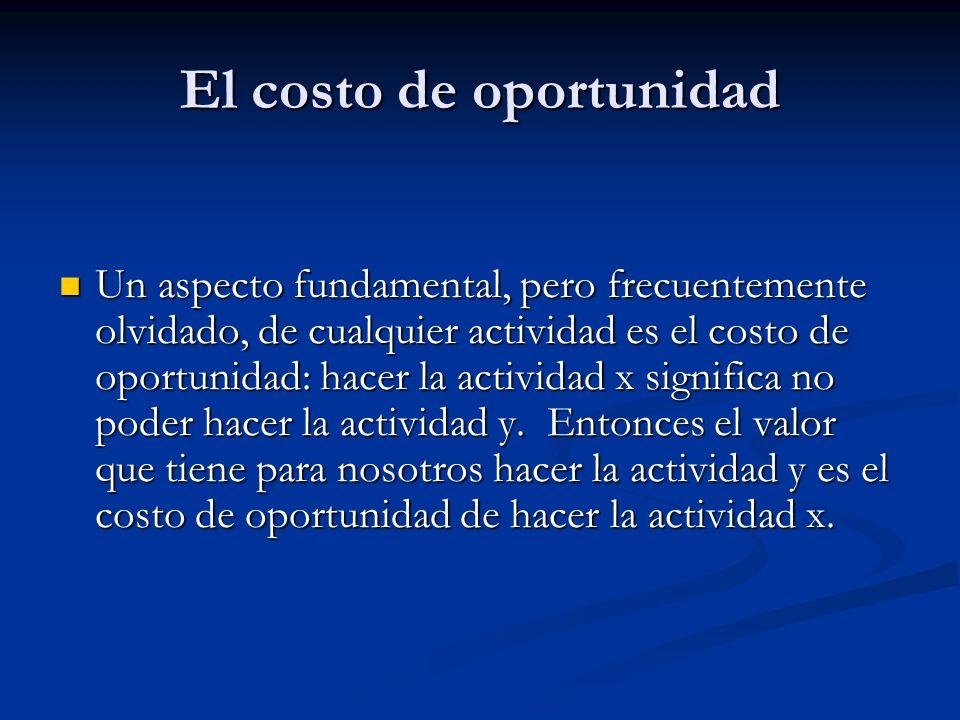 El costo de oportunidad Un aspecto fundamental, pero frecuentemente olvidado, de cualquier actividad es el costo de oportunidad: hacer la actividad x