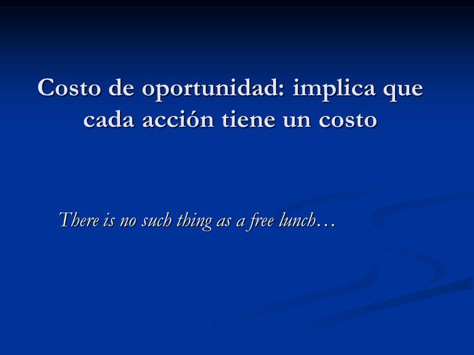 Costo de oportunidad: implica que cada acción tiene un costo There is no such thing as a free lunch…