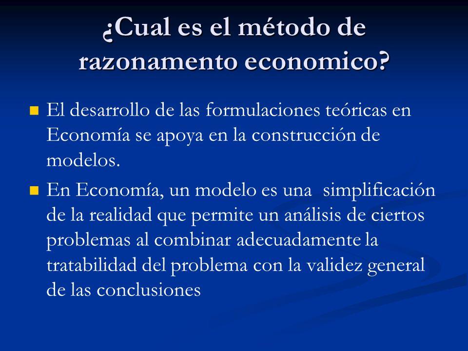 ¿Cual es el método de razonamento economico? El desarrollo de las formulaciones teóricas en Economía se apoya en la construcción de modelos. En Econom
