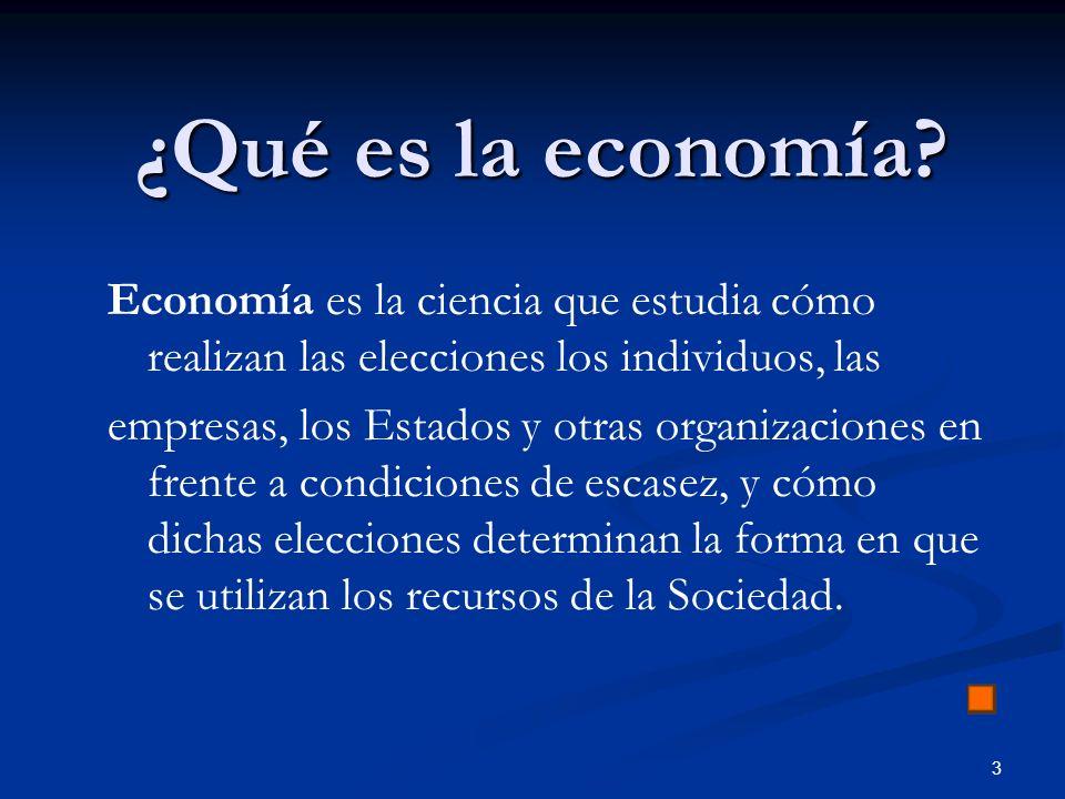 3 ¿Qué es la economía? Economía es la ciencia que estudia cómo realizan las elecciones los individuos, las empresas, los Estados y otras organizacione