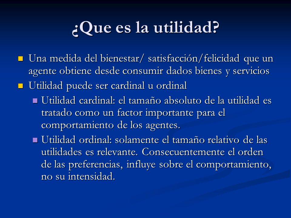 ¿Que es la utilidad? Una medida del bienestar/ satisfacción/felicidad que un agente obtiene desde consumir dados bienes y servicios Una medida del bie