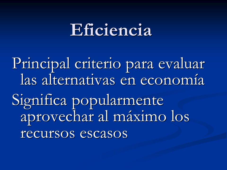 Eficiencia Principal criterio para evaluar las alternativas en economía Significa popularmente aprovechar al máximo los recursos escasos