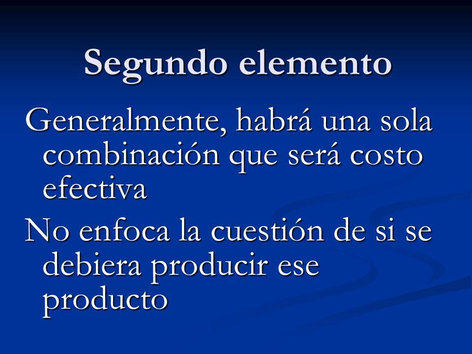 Segundo elemento Generalmente, habrá una sola combinación que será costo efectiva No enfoca la cuestión de si se debiera producir ese producto