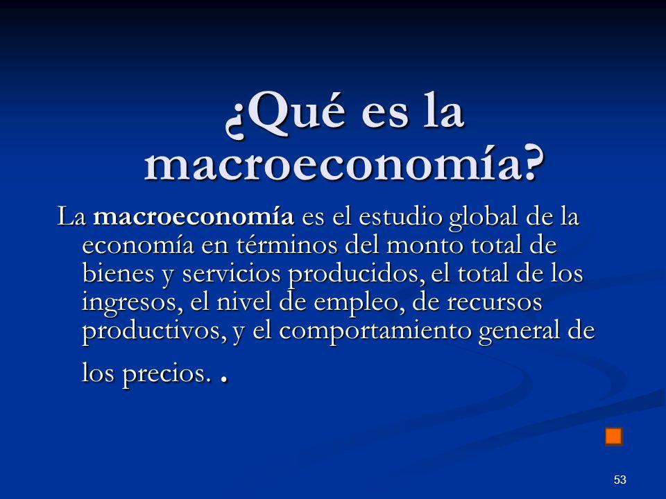 53 ¿Qué es la macroeconomía? La macroeconomía es el estudio global de la economía en términos del monto total de bienes y servicios producidos, el tot